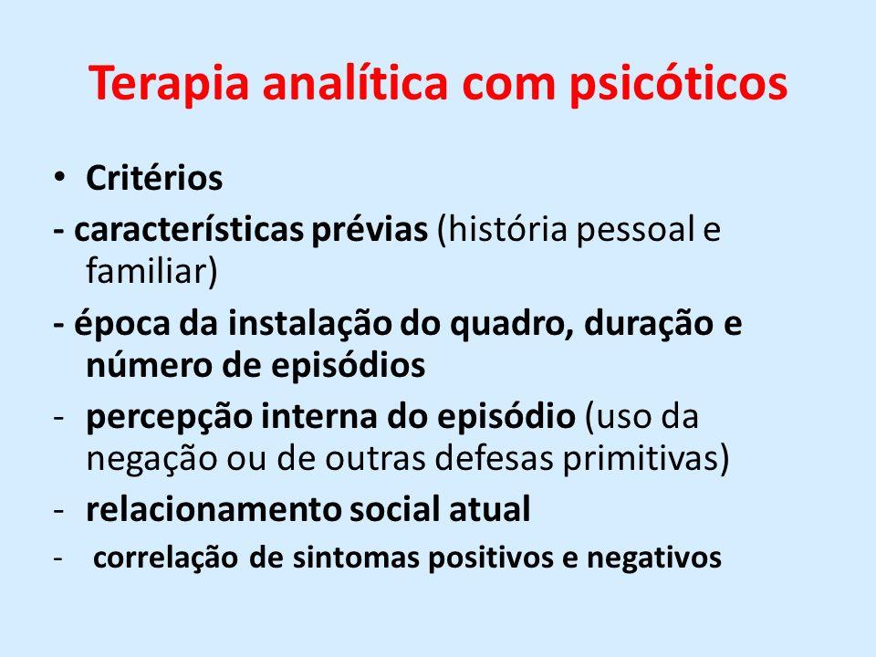 Terapia analítica com psicóticos Critérios - características prévias (história pessoal e familiar) - época da instalação do quadro, duração e número d