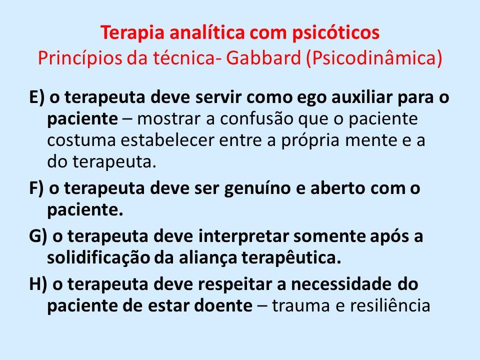 Terapia analítica com psicóticos Princípios da técnica- Gabbard (Psicodinâmica) E) o terapeuta deve servir como ego auxiliar para o paciente – mostrar
