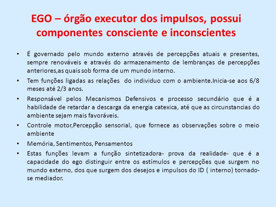 EGO – órgão executor dos impulsos, possui componentes consciente e inconscientes É governado pelo mundo externo através de percepções atuais e present