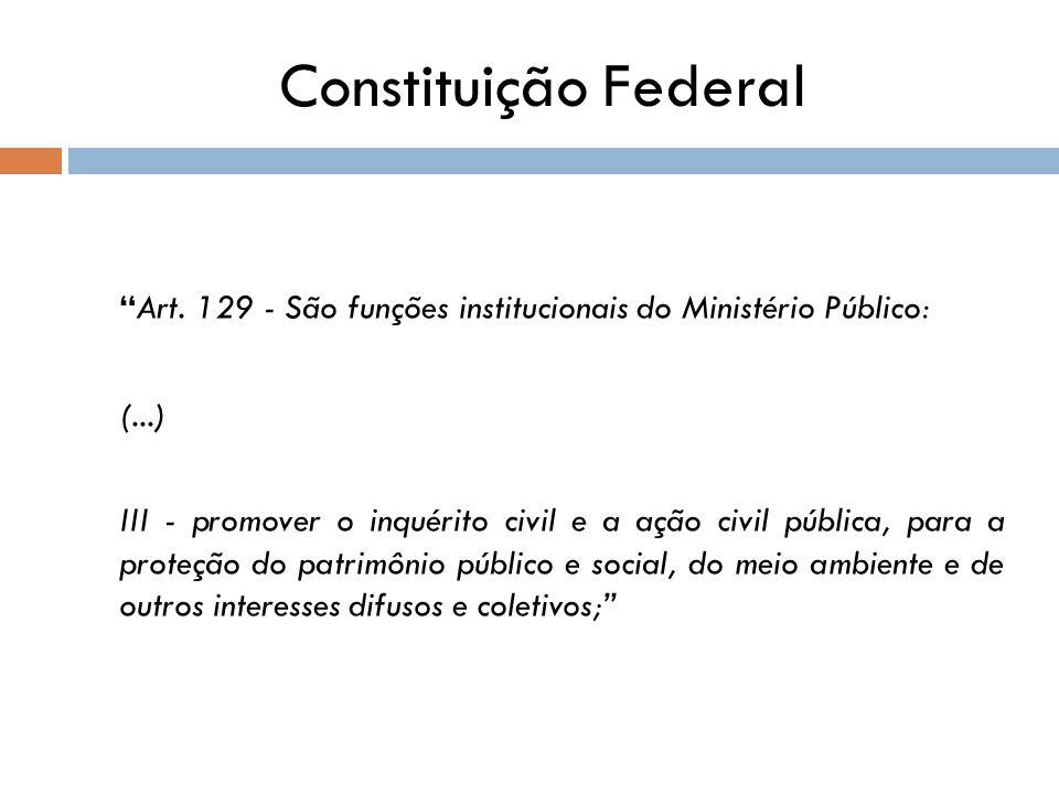 Constituição Federal Art. 129 - São funções institucionais do Ministério Público: (...) III - promover o inquérito civil e a ação civil pública, para