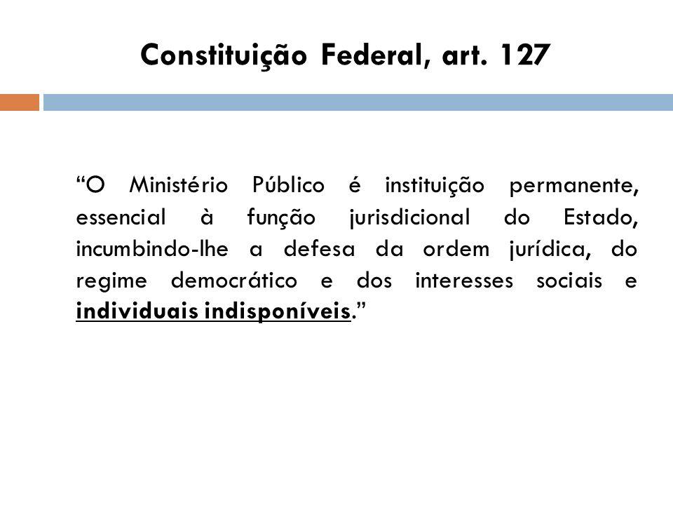 Constituição Federal, art. 127 O Ministério Público é instituição permanente, essencial à função jurisdicional do Estado, incumbindo-lhe a defesa da o