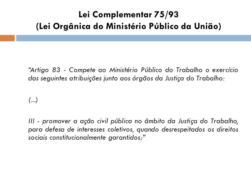 Lei Complementar 75/93 (Lei Orgânica do Ministério Público da União) Artigo 83 - Compete ao Ministério Público do Trabalho o exercício das seguintes a