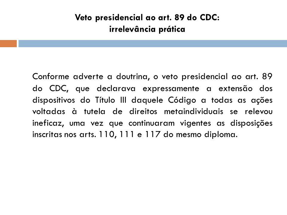 Veto presidencial ao art. 89 do CDC: irrelevância prática Conforme adverte a doutrina, o veto presidencial ao art. 89 do CDC, que declarava expressame