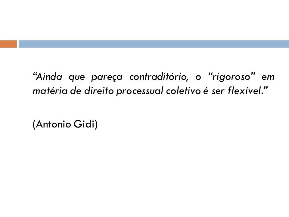 Ainda que pareça contraditório, o rigoroso em matéria de direito processual coletivo é ser flexível. (Antonio Gidi)