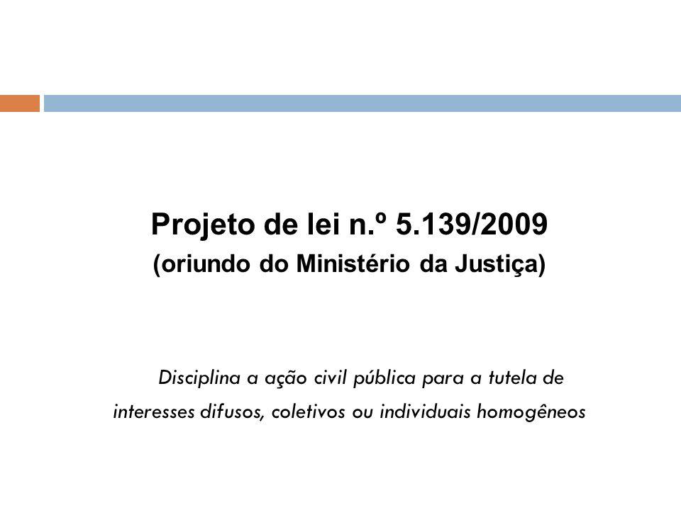 Projeto de lei n.º 5.139/2009 (oriundo do Ministério da Justiça) Disciplina a ação civil pública para a tutela de interesses difusos, coletivos ou ind