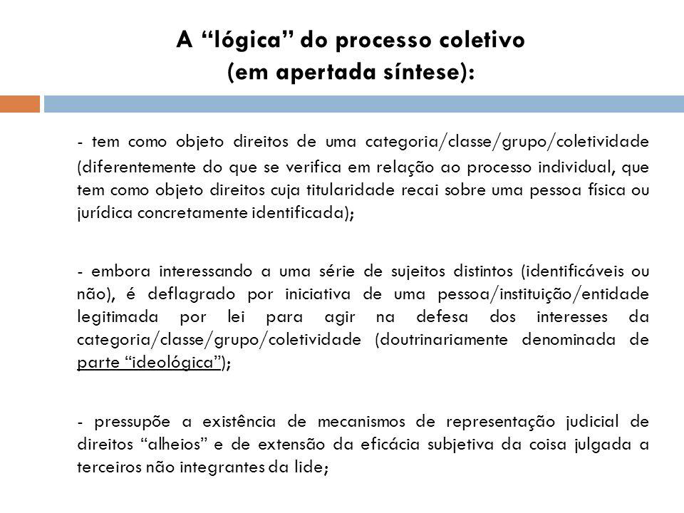 A lógica do processo coletivo (em apertada síntese): - tem como objeto direitos de uma categoria/classe/grupo/coletividade (diferentemente do que se v