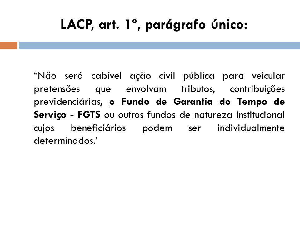 LACP, art. 1º, parágrafo único: Não será cabível ação civil pública para veicular pretensões que envolvam tributos, contribuições previdenciárias, o F