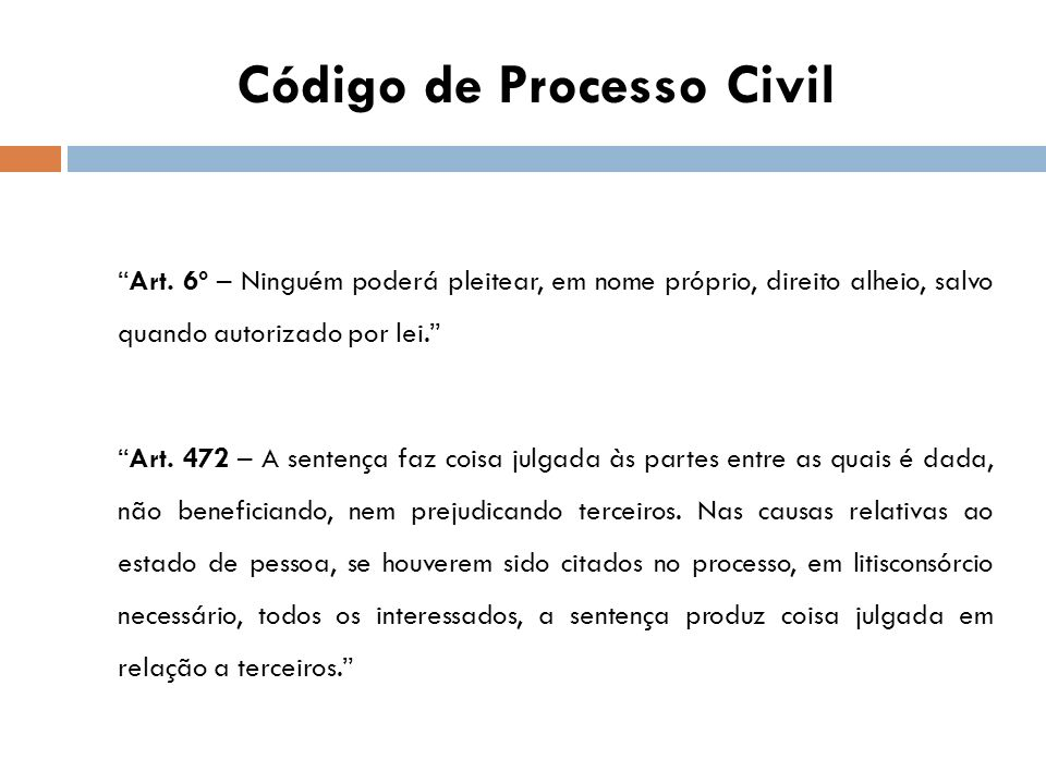 Código de Processo Civil Art. 6º – Ninguém poderá pleitear, em nome próprio, direito alheio, salvo quando autorizado por lei. Art. 472 – A sentença fa