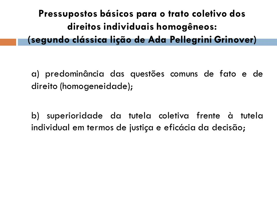 Pressupostos básicos para o trato coletivo dos direitos individuais homogêneos: (segundo clássica lição de Ada Pellegrini Grinover) a) predominância d