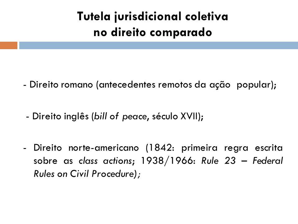 Tutela jurisdicional coletiva no direito comparado - Direito romano (antecedentes remotos da ação popular); - Direito inglês (bill of peace, século XV