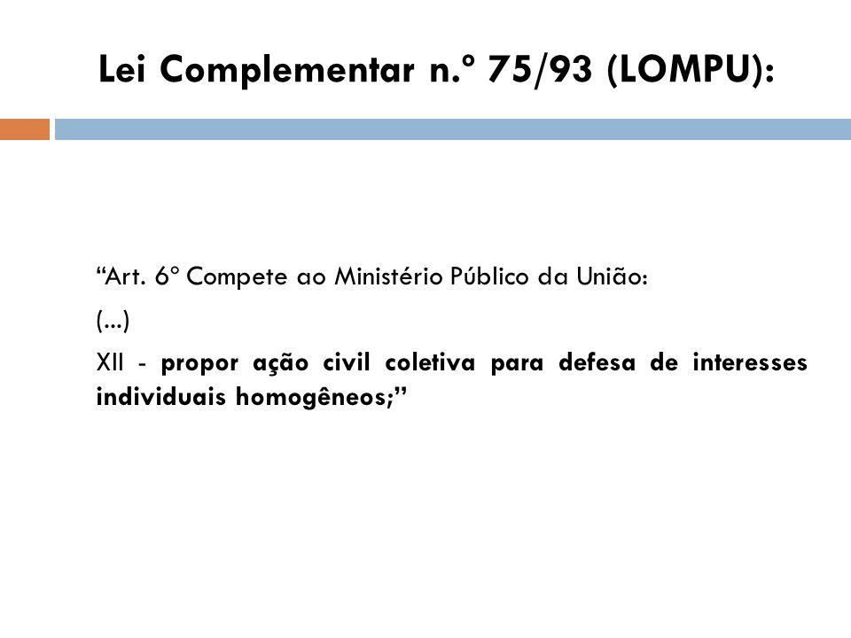 Lei Complementar n.º 75/93 (LOMPU): Art. 6º Compete ao Ministério Público da União: (...) XII - propor ação civil coletiva para defesa de interesses i