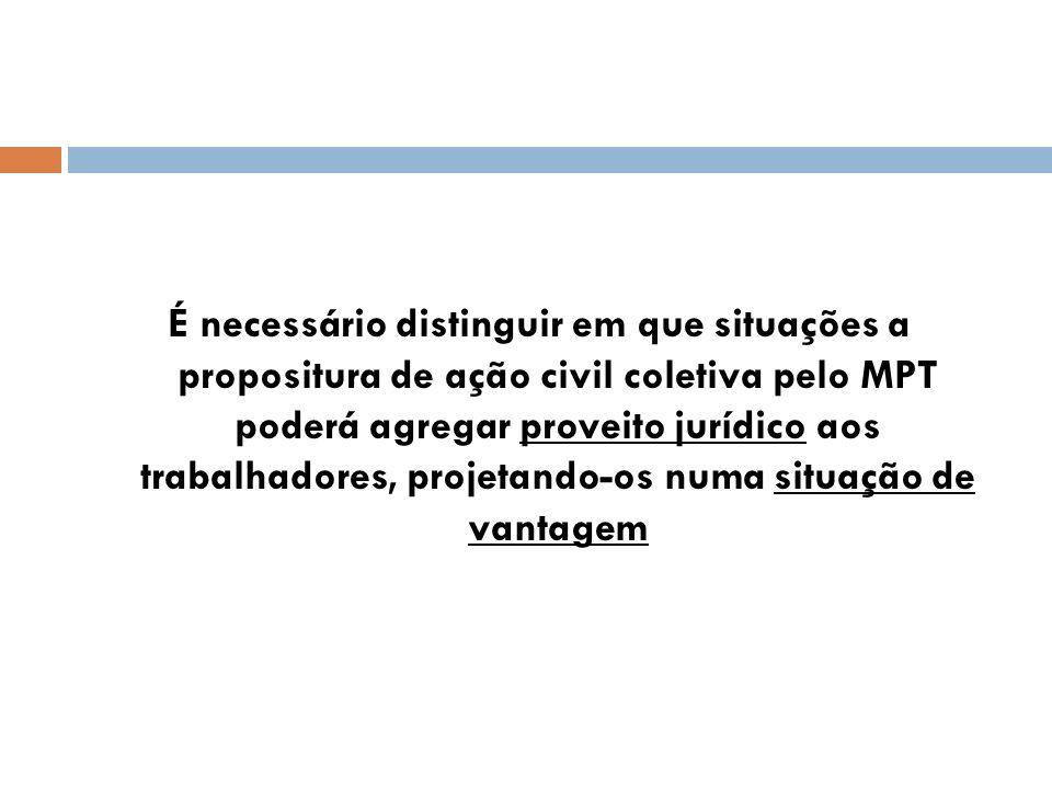 É necessário distinguir em que situações a propositura de ação civil coletiva pelo MPT poderá agregar proveito jurídico aos trabalhadores, projetando-
