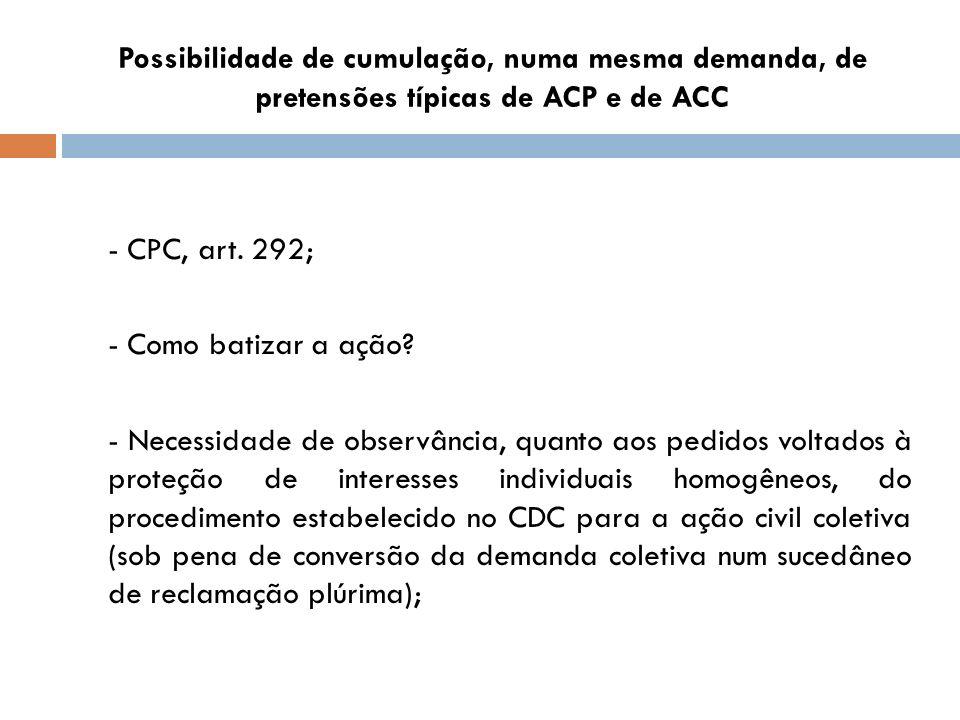 Possibilidade de cumulação, numa mesma demanda, de pretensões típicas de ACP e de ACC - CPC, art. 292; - Como batizar a ação? - Necessidade de observâ