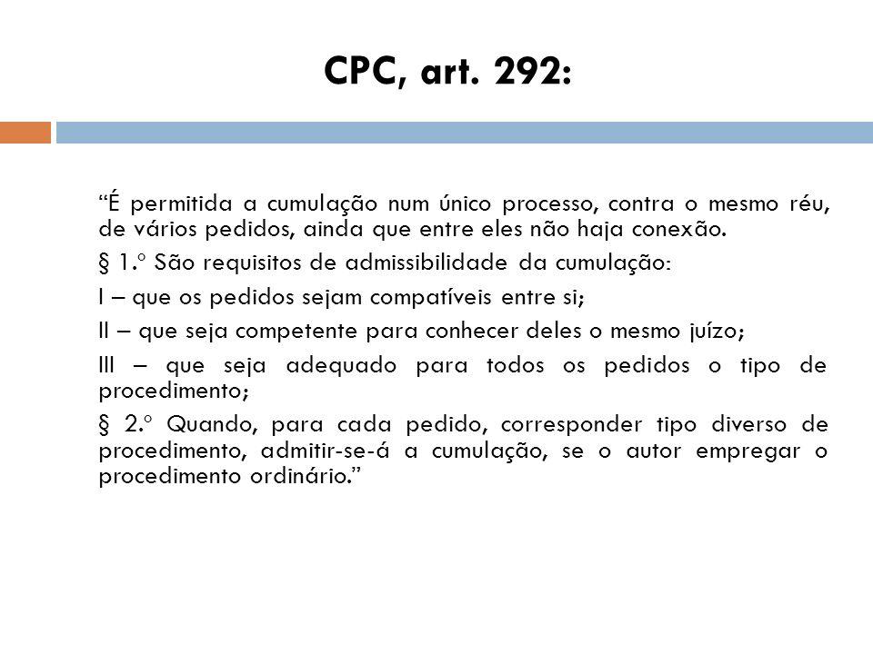 CPC, art. 292: É permitida a cumulação num único processo, contra o mesmo réu, de vários pedidos, ainda que entre eles não haja conexão. § 1.º São req