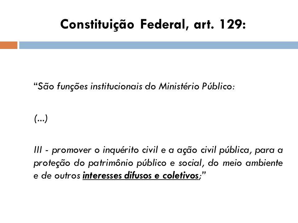 Constituição Federal, art. 129: São funções institucionais do Ministério Público: (...) III - promover o inquérito civil e a ação civil pública, para
