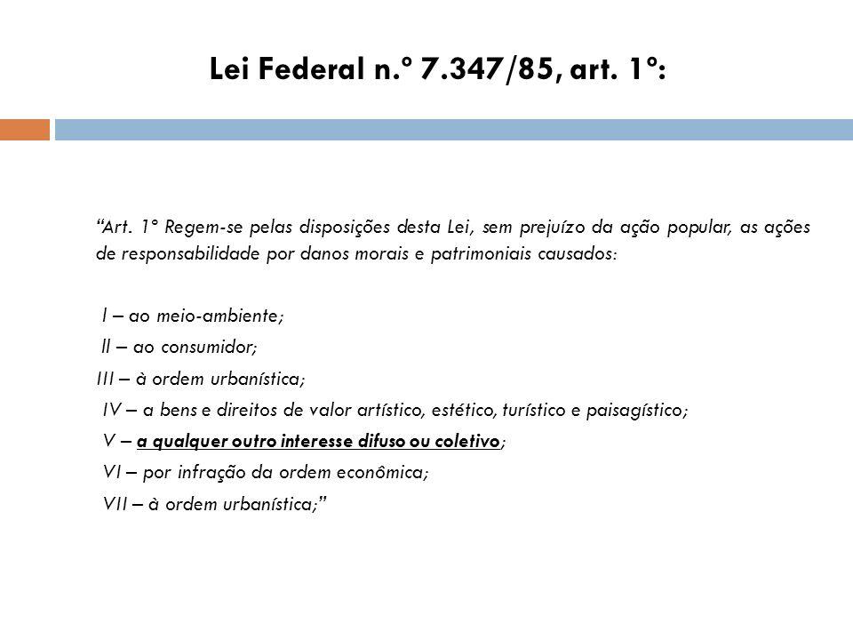 Lei Federal n.º 7.347/85, art. 1º: Art. 1º Regem-se pelas disposições desta Lei, sem prejuízo da ação popular, as ações de responsabilidade por danos