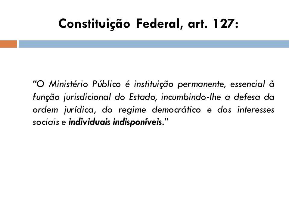 Constituição Federal, art. 127: O Ministério Público é instituição permanente, essencial à função jurisdicional do Estado, incumbindo-lhe a defesa da