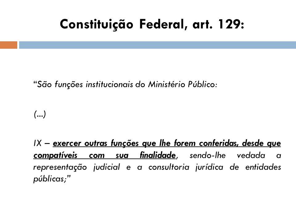 Constituição Federal, art. 129: São funções institucionais do Ministério Público: (...) IX – exercer outras funções que lhe forem conferidas, desde qu