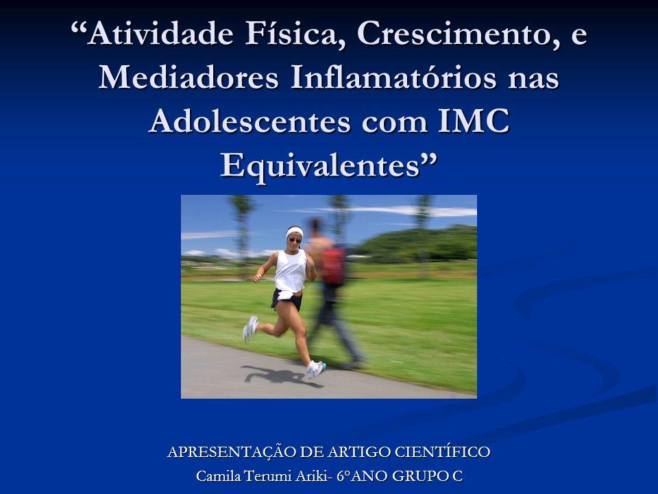 Atividade Física, Crescimento, e Mediadores Inflamatórios nas Adolescentes com IMC Equivalentes APRESENTAÇÃO DE ARTIGO CIENTÍFICO Camila Terumi Ariki-