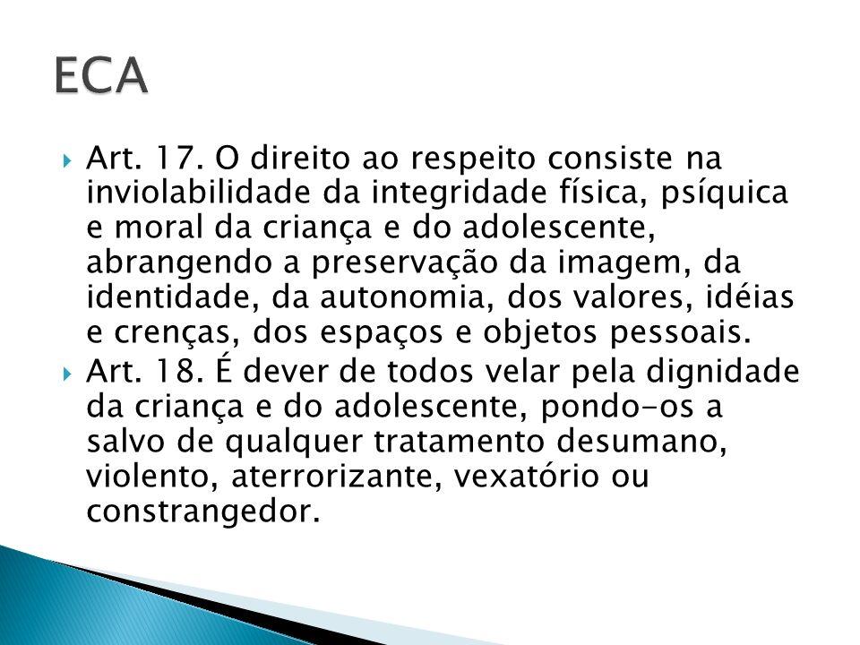 Art. 17. O direito ao respeito consiste na inviolabilidade da integridade física, psíquica e moral da criança e do adolescente, abrangendo a preservaç