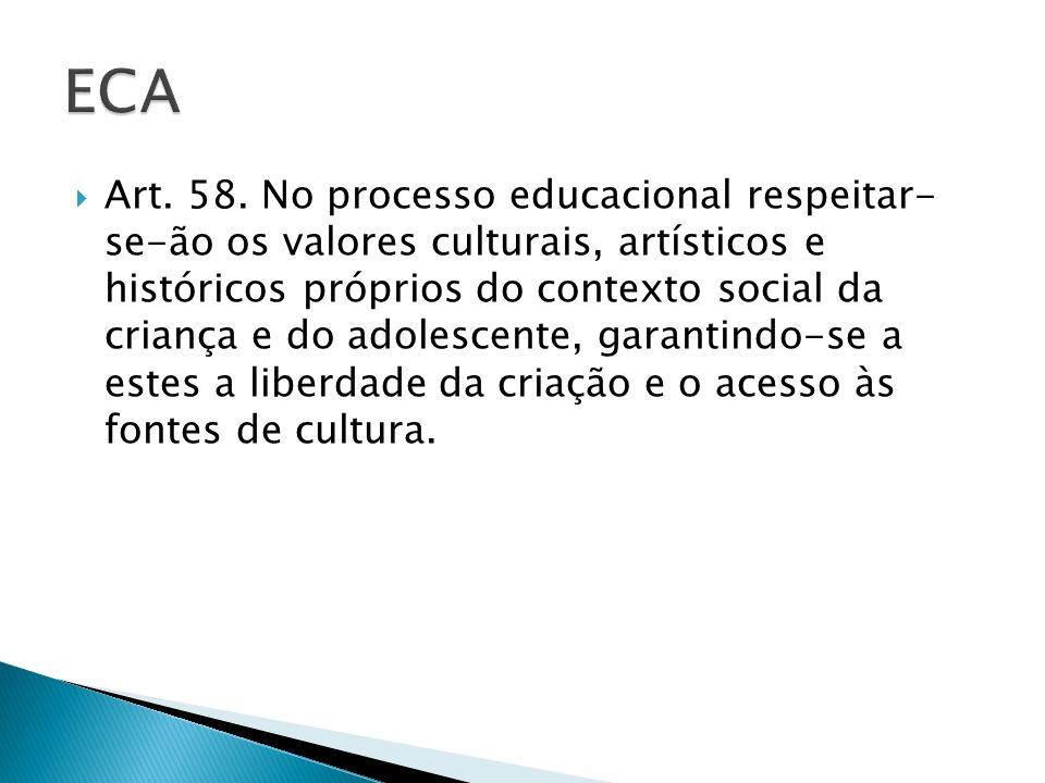 Art. 58. No processo educacional respeitar- se-ão os valores culturais, artísticos e históricos próprios do contexto social da criança e do adolescent