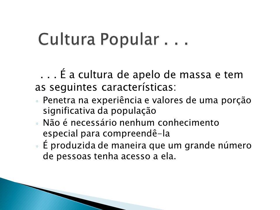 ... É a cultura de apelo de massa e tem as seguintes características: Penetra na experiência e valores de uma porção significativa da população Não é