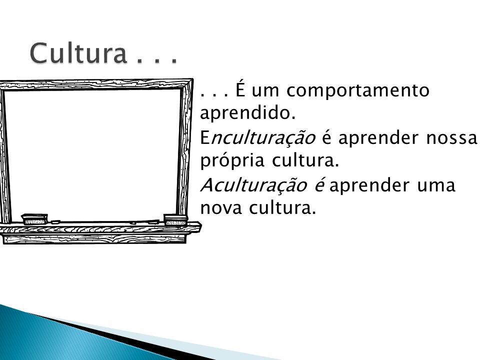... É um comportamento aprendido. Enculturação é aprender nossa própria cultura. Aculturação é aprender uma nova cultura.
