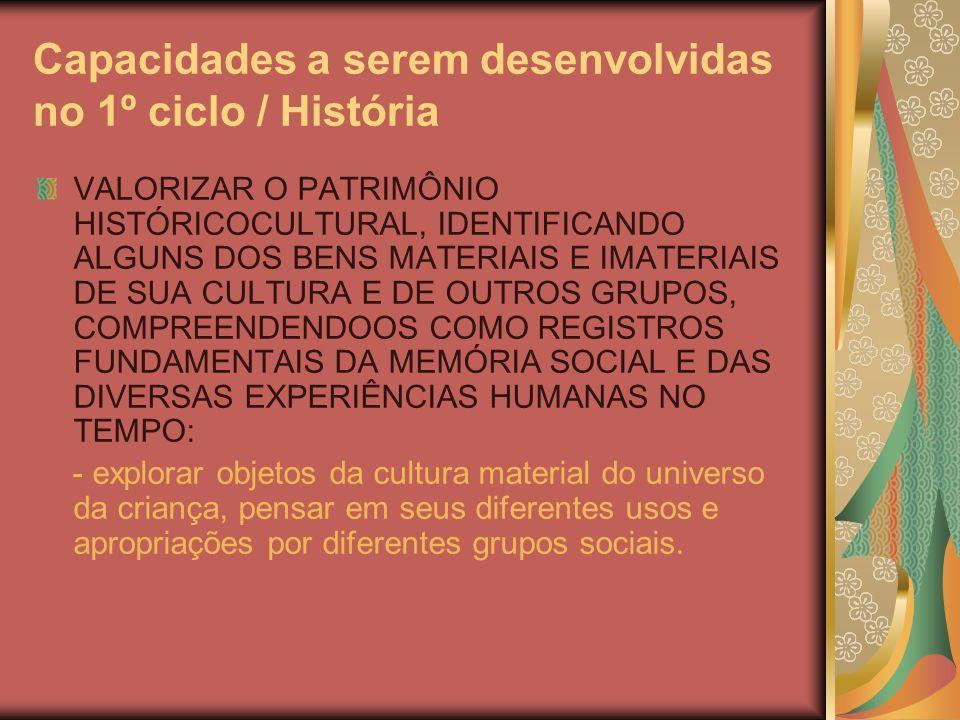 Capacidades a serem desenvolvidas no 1º ciclo / História VALORIZAR O PATRIMÔNIO HISTÓRICOCULTURAL, IDENTIFICANDO ALGUNS DOS BENS MATERIAIS E IMATERIAIS DE SUA CULTURA E DE OUTROS GRUPOS, COMPREENDENDOOS COMO REGISTROS FUNDAMENTAIS DA MEMÓRIA SOCIAL E DAS DIVERSAS EXPERIÊNCIAS HUMANAS NO TEMPO: - explorar objetos da cultura material do universo da criança, pensar em seus diferentes usos e apropriações por diferentes grupos sociais.