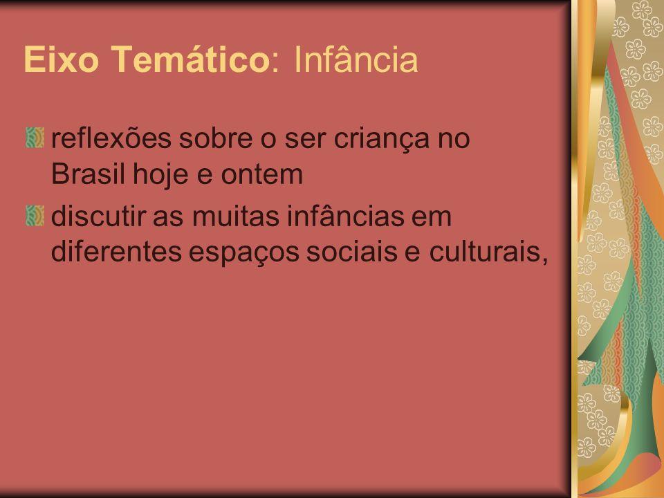 Eixo Temático: Infância reflexões sobre o ser criança no Brasil hoje e ontem discutir as muitas infâncias em diferentes espaços sociais e culturais,