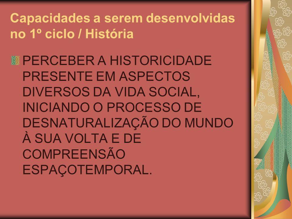 Capacidades a serem desenvolvidas no 1º ciclo / História PERCEBER A HISTORICIDADE PRESENTE EM ASPECTOS DIVERSOS DA VIDA SOCIAL, INICIANDO O PROCESSO DE DESNATURALIZAÇÃO DO MUNDO À SUA VOLTA E DE COMPREENSÃO ESPAÇOTEMPORAL.