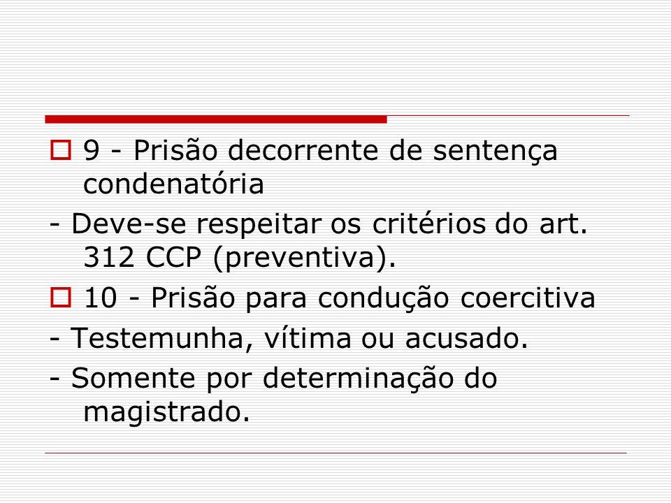 9 - Prisão decorrente de sentença condenatória - Deve-se respeitar os critérios do art. 312 CCP (preventiva). 10 - Prisão para condução coercitiva - T