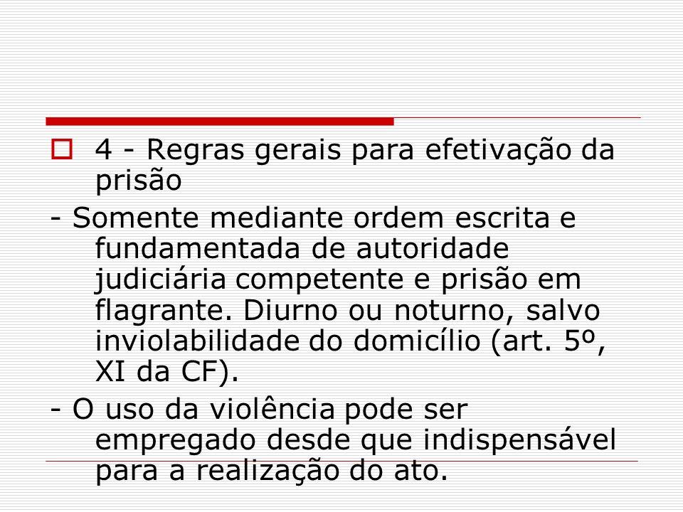 4 - Regras gerais para efetivação da prisão - Somente mediante ordem escrita e fundamentada de autoridade judiciária competente e prisão em flagrante.