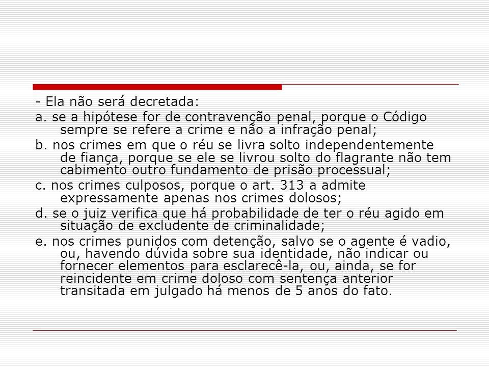 - Ela não será decretada: a. se a hipótese for de contravenção penal, porque o Código sempre se refere a crime e não a infração penal; b. nos crimes e