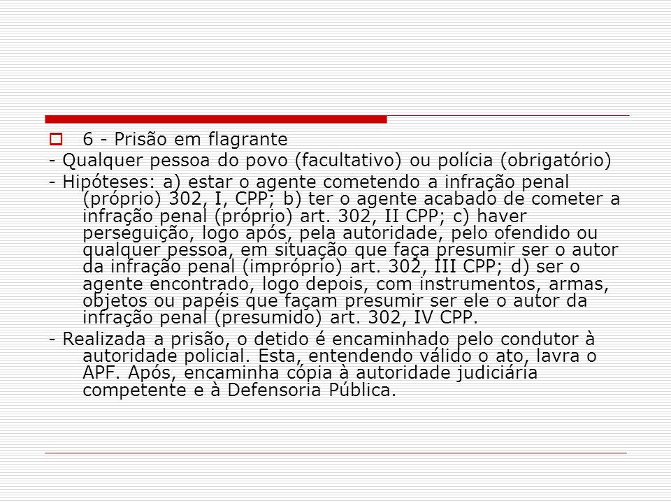 6 - Prisão em flagrante - Qualquer pessoa do povo (facultativo) ou polícia (obrigatório) - Hipóteses: a) estar o agente cometendo a infração penal (pr