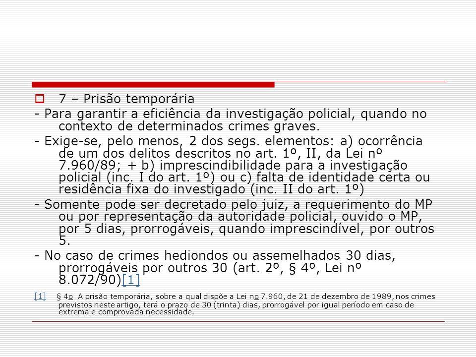 7 – Prisão temporária - Para garantir a eficiência da investigação policial, quando no contexto de determinados crimes graves. - Exige-se, pelo menos,