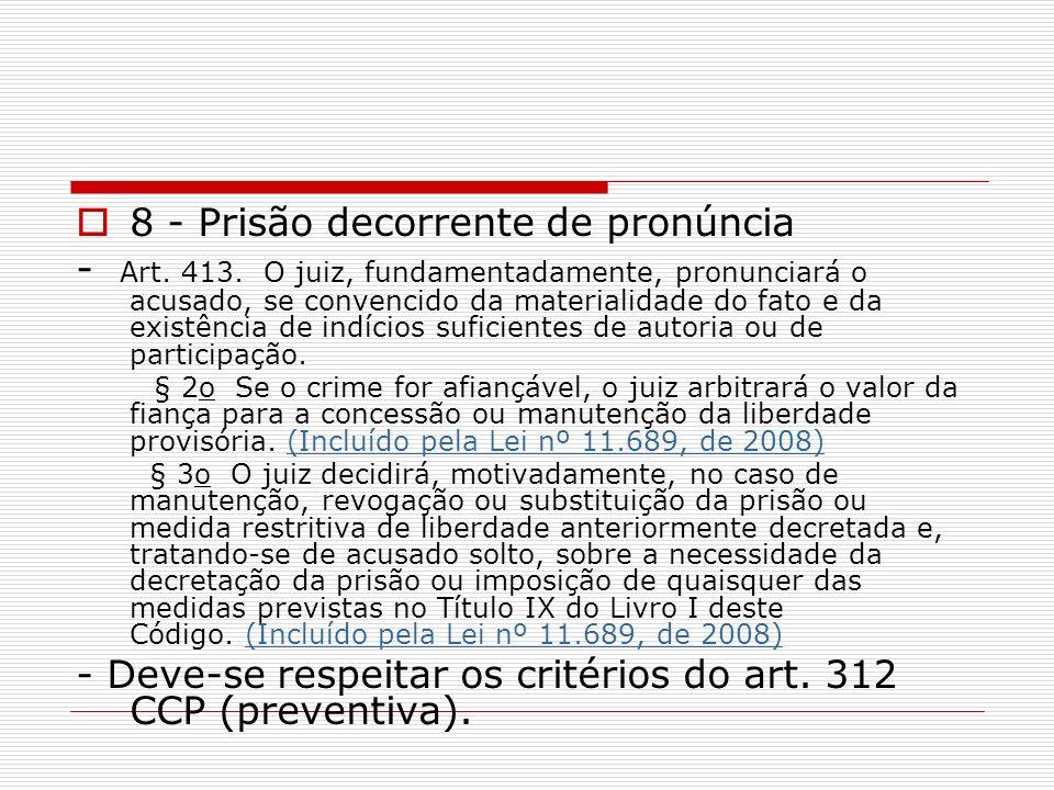 8 - Prisão decorrente de pronúncia - Art. 413. O juiz, fundamentadamente, pronunciará o acusado, se convencido da materialidade do fato e da existênci
