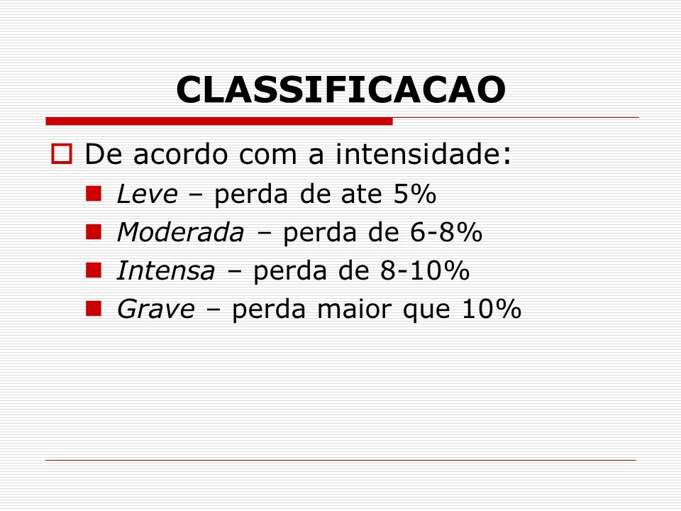 CLASSIFICACAO De acordo com a intensidade : Leve – perda de ate 5% Moderada – perda de 6-8% Intensa – perda de 8-10% Grave – perda maior que 10%