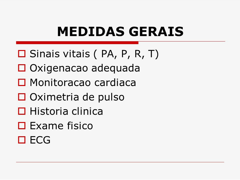 MEDIDAS GERAIS Sinais vitais ( PA, P, R, T) Oxigenacao adequada Monitoracao cardiaca Oximetria de pulso Historia clinica Exame fisico ECG