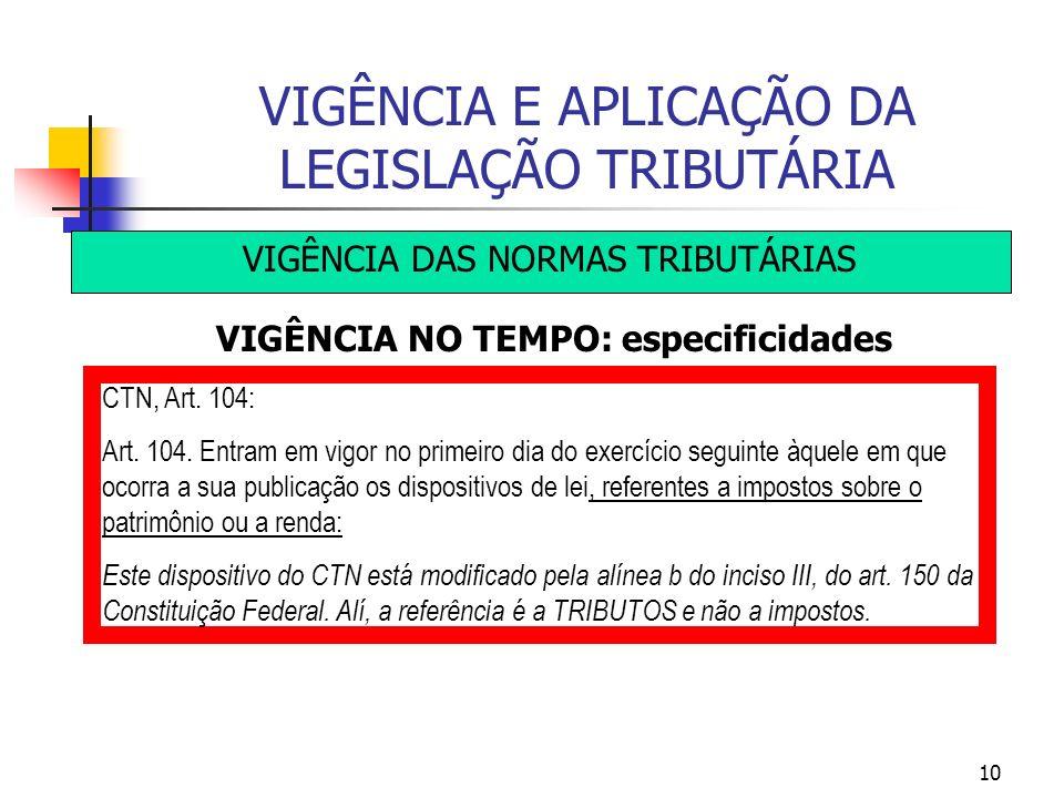 10 VIGÊNCIA E APLICAÇÃO DA LEGISLAÇÃO TRIBUTÁRIA VIGÊNCIA DAS NORMAS TRIBUTÁRIAS VIGÊNCIA NO TEMPO: especificidades CTN, Art. 104: Art. 104. Entram em
