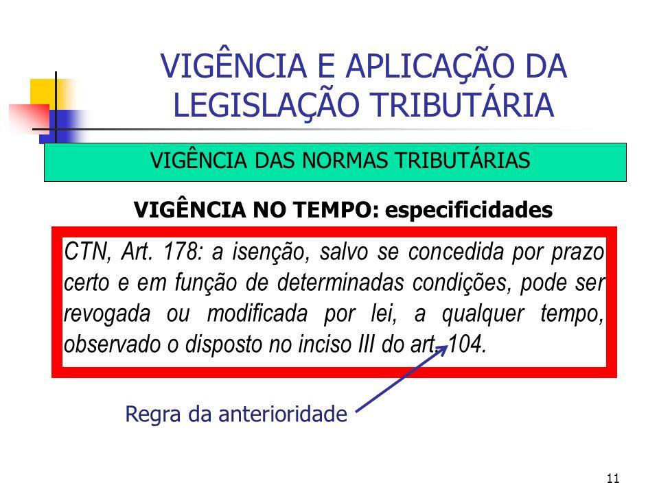 11 VIGÊNCIA E APLICAÇÃO DA LEGISLAÇÃO TRIBUTÁRIA VIGÊNCIA DAS NORMAS TRIBUTÁRIAS VIGÊNCIA NO TEMPO: especificidades CTN, Art. 178: a isenção, salvo se