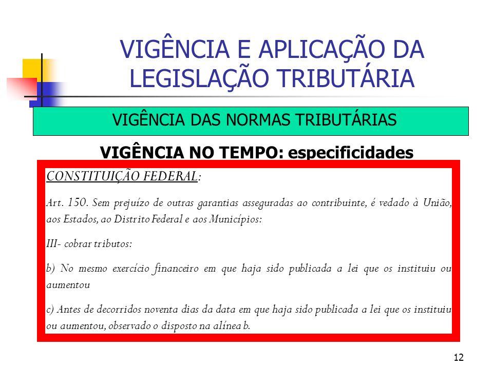 12 VIGÊNCIA E APLICAÇÃO DA LEGISLAÇÃO TRIBUTÁRIA VIGÊNCIA DAS NORMAS TRIBUTÁRIAS VIGÊNCIA NO TEMPO: especificidades CONSTITUIÇÃO FEDERAL: Art. 150. Se