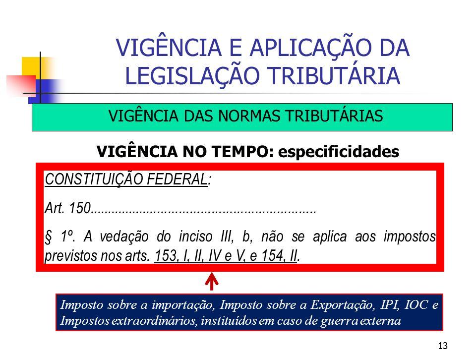 13 VIGÊNCIA E APLICAÇÃO DA LEGISLAÇÃO TRIBUTÁRIA VIGÊNCIA DAS NORMAS TRIBUTÁRIAS VIGÊNCIA NO TEMPO: especificidades CONSTITUIÇÃO FEDERAL: Art. 150....