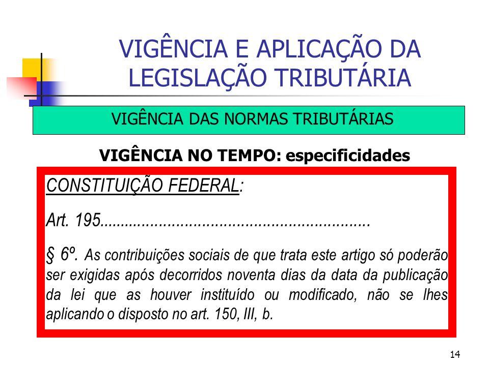 14 VIGÊNCIA E APLICAÇÃO DA LEGISLAÇÃO TRIBUTÁRIA VIGÊNCIA DAS NORMAS TRIBUTÁRIAS VIGÊNCIA NO TEMPO: especificidades CONSTITUIÇÃO FEDERAL: Art. 195....