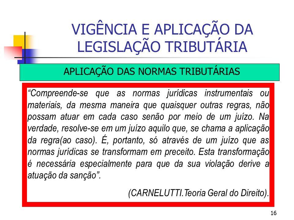 16 VIGÊNCIA E APLICAÇÃO DA LEGISLAÇÃO TRIBUTÁRIA APLICAÇÃO DAS NORMAS TRIBUTÁRIAS Compreende-se que as normas jurídicas instrumentais ou materiais, da