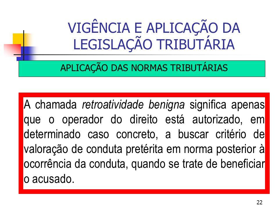 22 VIGÊNCIA E APLICAÇÃO DA LEGISLAÇÃO TRIBUTÁRIA APLICAÇÃO DAS NORMAS TRIBUTÁRIAS A chamada retroatividade benigna significa apenas que o operador do