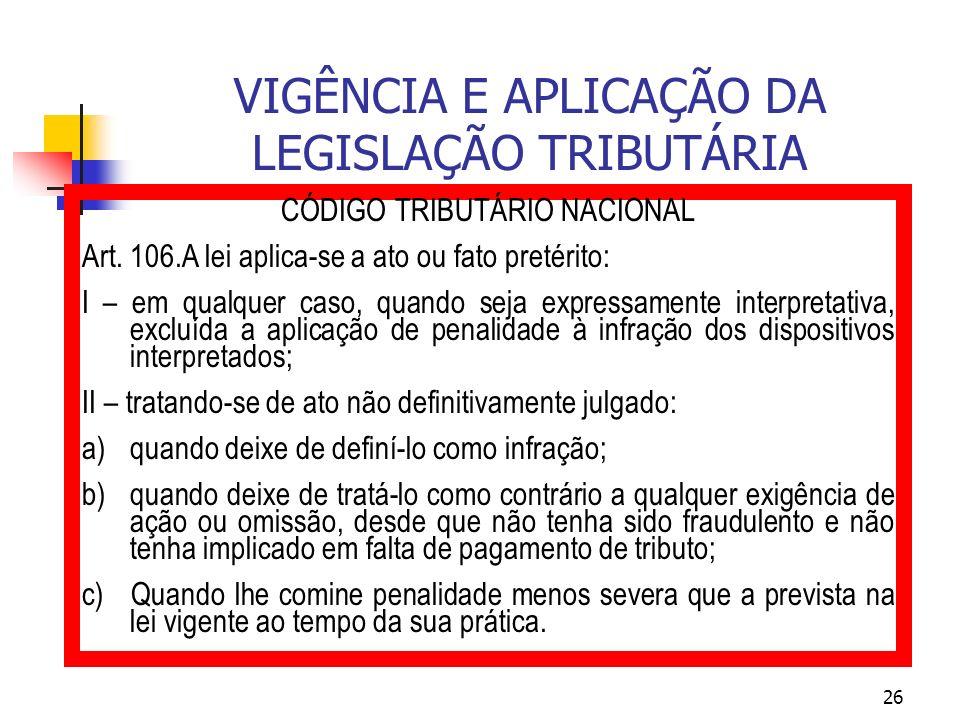 26 VIGÊNCIA E APLICAÇÃO DA LEGISLAÇÃO TRIBUTÁRIA CÓDIGO TRIBUTÁRIO NACIONAL Art. 106.A lei aplica-se a ato ou fato pretérito: I – em qualquer caso, qu