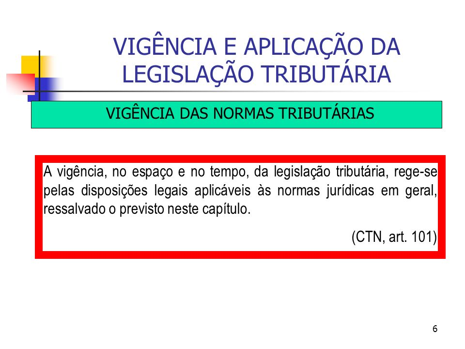 6 VIGÊNCIA E APLICAÇÃO DA LEGISLAÇÃO TRIBUTÁRIA VIGÊNCIA DAS NORMAS TRIBUTÁRIAS A vigência, no espaço e no tempo, da legislação tributária, rege-se pe