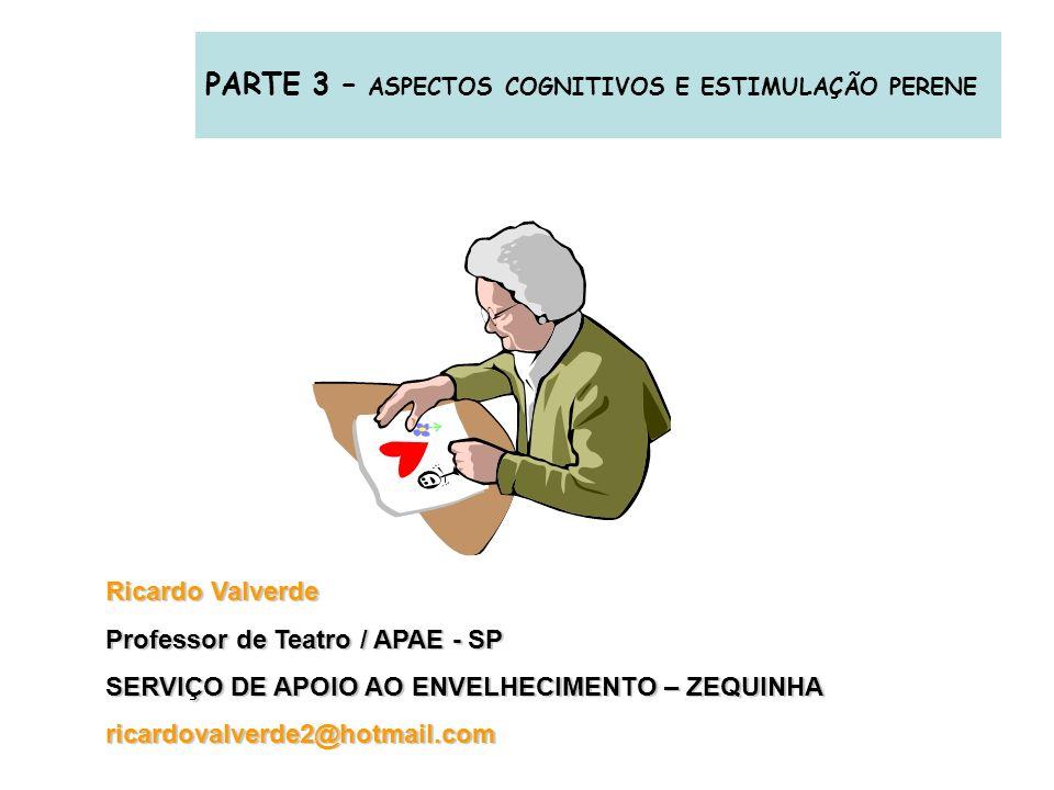 PARTE 3 – ASPECTOS COGNITIVOS E ESTIMULAÇÃO PERENE Ricardo Valverde Professor de Teatro / APAE - SP SERVIÇO DE APOIO AO ENVELHECIMENTO – ZEQUINHA rica