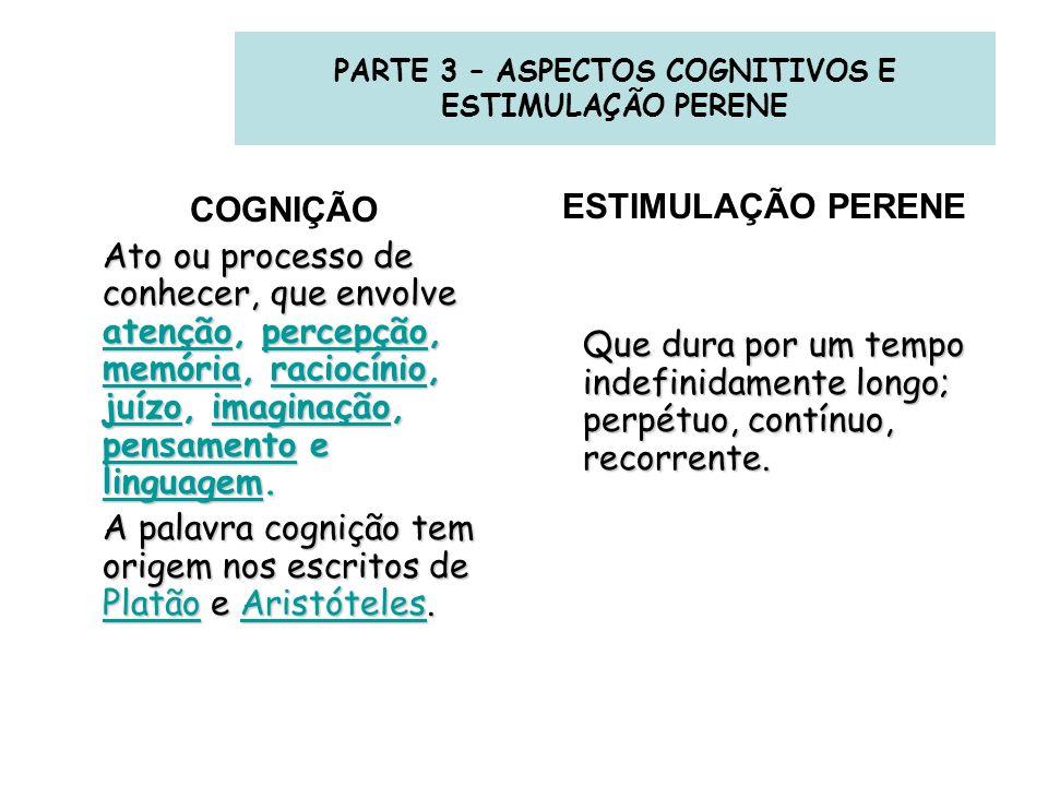 PARTE 3 – ASPECTOS COGNITIVOS E ESTIMULAÇÃO PERENE COGNIÇÃO Ato ou processo de conhecer, que envolve atenção, percepção, memória, raciocínio, juízo, i