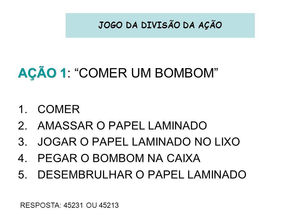 JOGO DA DIVISÃO DA AÇÃO AÇÃO 1 AÇÃO 1: COMER UM BOMBOM 1.COMER 2.AMASSAR O PAPEL LAMINADO 3.JOGAR O PAPEL LAMINADO NO LIXO 4.PEGAR O BOMBOM NA CAIXA 5